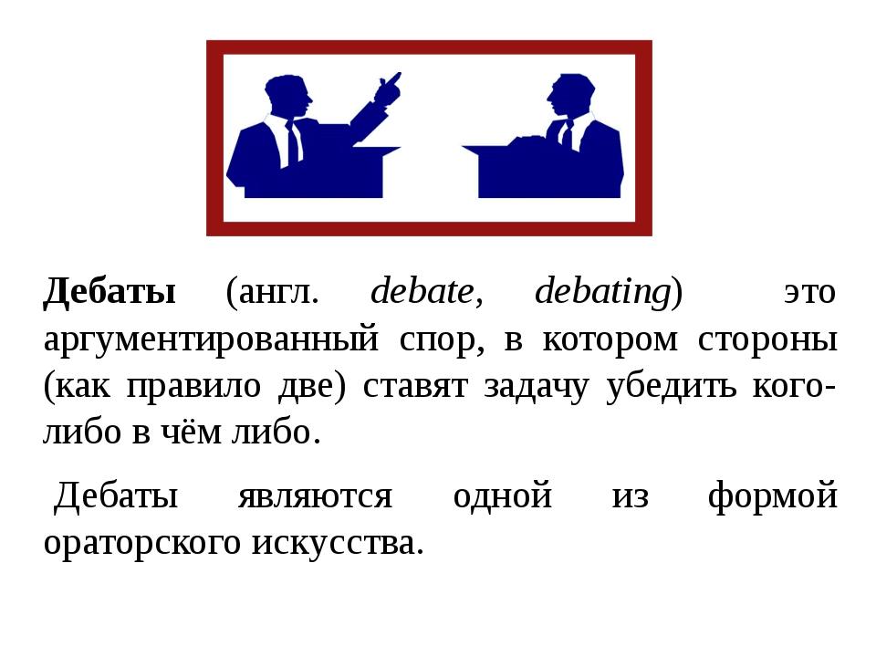 Дебаты (англ. debate, debating) это аргументированный спор, в котором стороны...