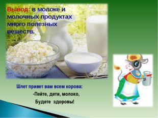 Шлет привет вам всем корова:  -Пейте, дети, молоко,  Будете здоровы! Выво