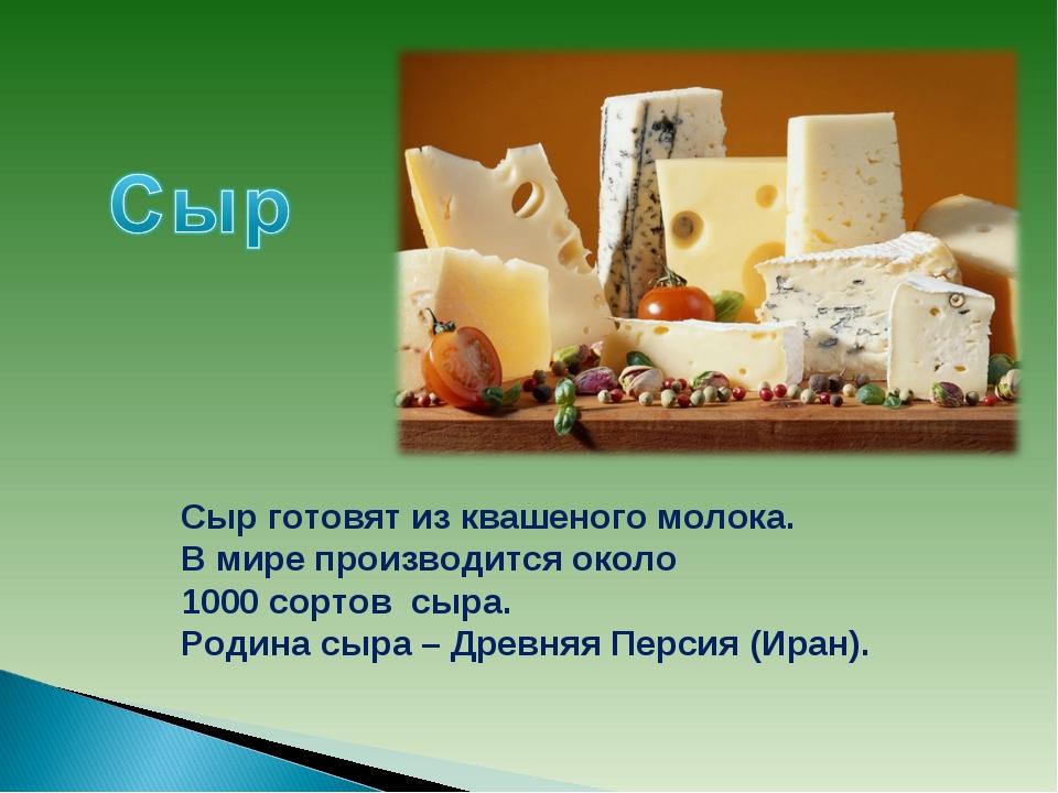 Сыр готовят из квашеного молока. В мире производится около 1000 сортов сыра....