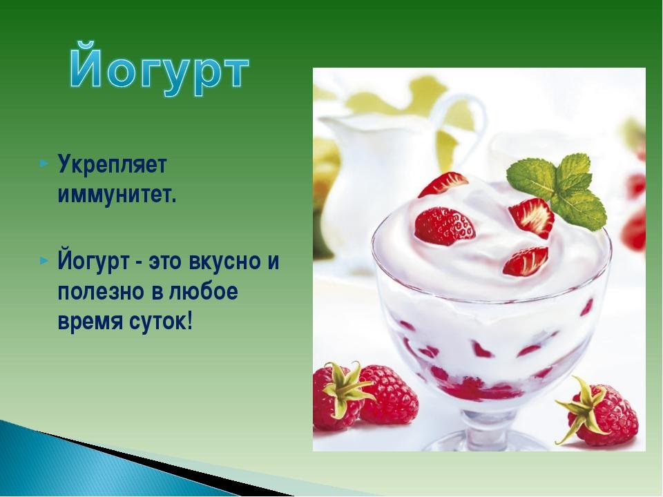Укрепляет иммунитет. Йогурт - это вкусно и полезно в любое время суток!