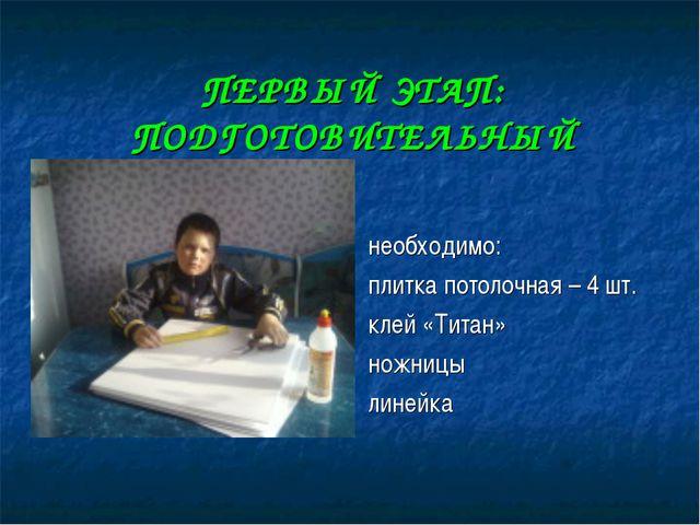 ПЕРВЫЙ ЭТАП: ПОДГОТОВИТЕЛЬНЫЙ необходимо: плитка потолочная – 4 шт. клей «Тит...