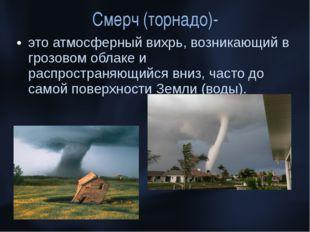 Смерч (торнадо)- это атмосферный вихрь, возникающий в грозовом облаке и распр
