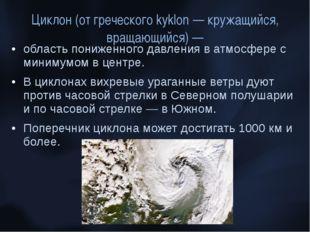 Циклон (от греческого kyklon — кружащийся, вращающийся) — область пониженного