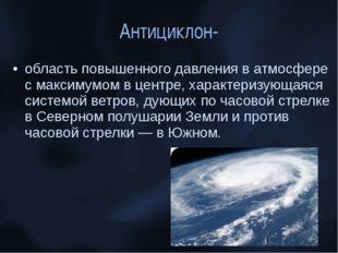 Антициклон- область повышенного давления в атмосфере с максимумом в центре, х