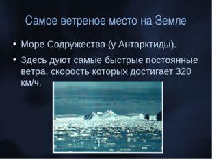 Самое ветреное место на Земле Море Содружества (у Антарктиды). Здесь дуют сам