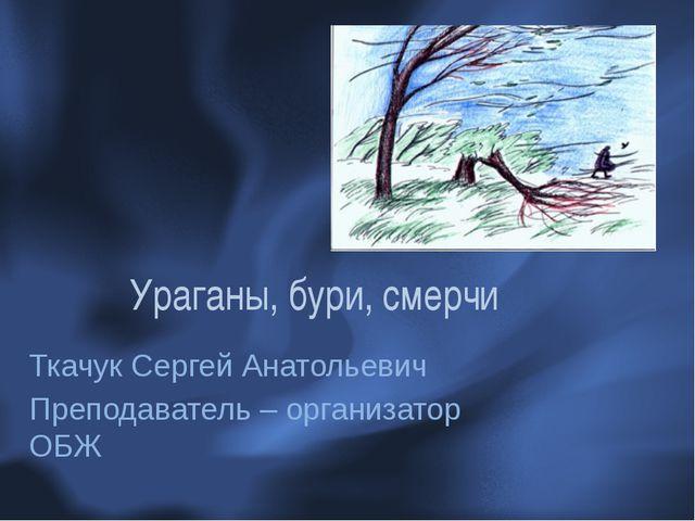 Ураганы, бури, смерчи Ткачук Сергей Анатольевич Преподаватель – организатор ОБЖ