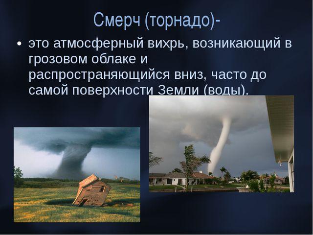 Смерч (торнадо)- это атмосферный вихрь, возникающий в грозовом облаке и распр...