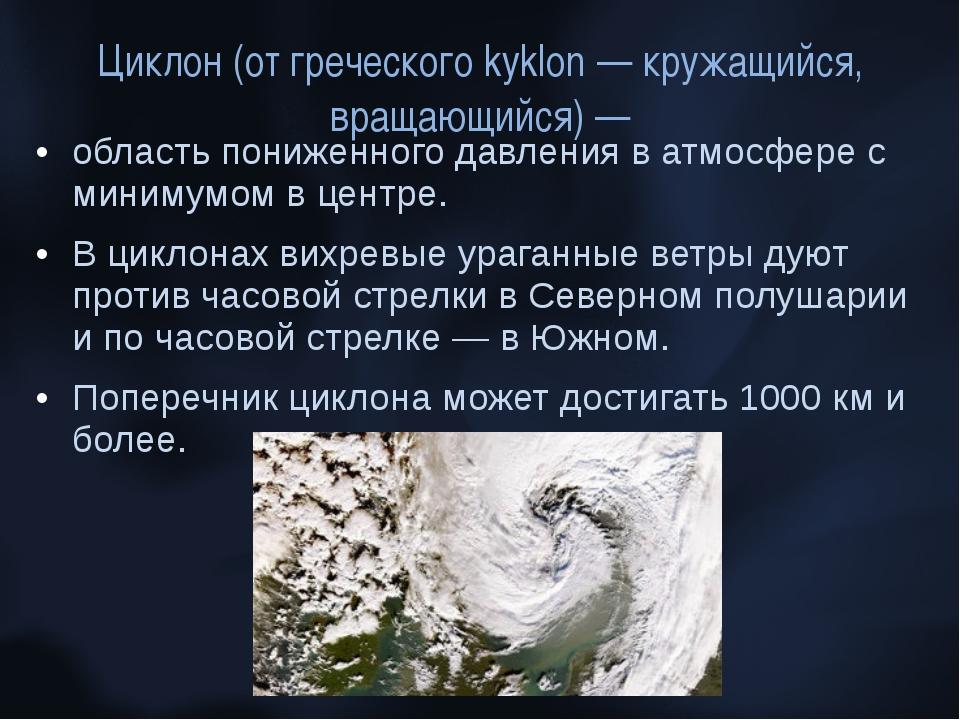 Циклон (от греческого kyklon — кружащийся, вращающийся) — область пониженного...