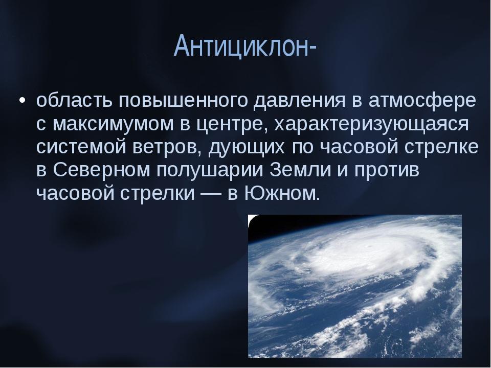 Антициклон- область повышенного давления в атмосфере с максимумом в центре, х...