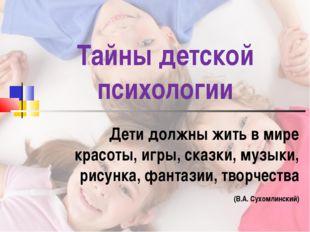 Тайны детской психологии Дети должны жить в мире красоты, игры, сказки, музык