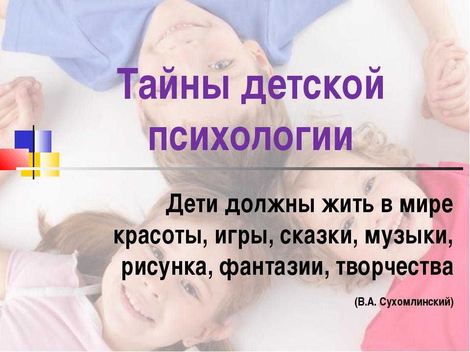 Тайны детской психологии Дети должны жить в мире красоты, игры, сказки, музык...