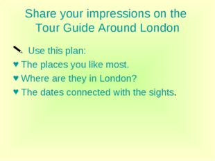 Share your impressions on the Tour Guide Around London Use this plan: The pla