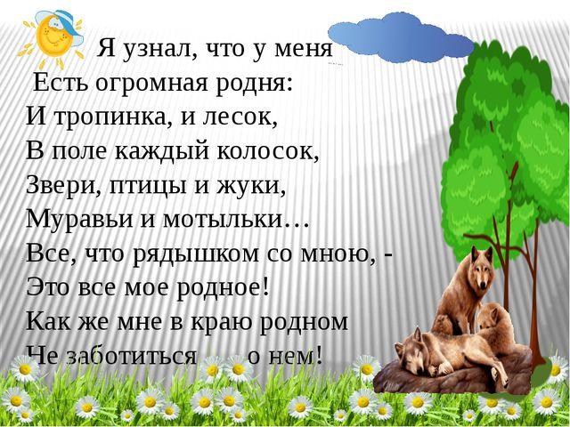 Я узнал, что у меня Есть огромная родня: И тропинка, и лесок, В поле каждый...
