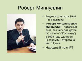 Роберт Миннуллин Родился 1 августа 1948 г. В Башкирии Роберт Мугаллимович Мин