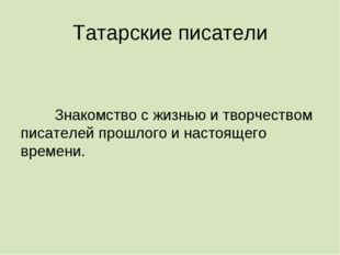 Татарские писатели Знакомство с жизнью и творчеством писателей прошлого и на