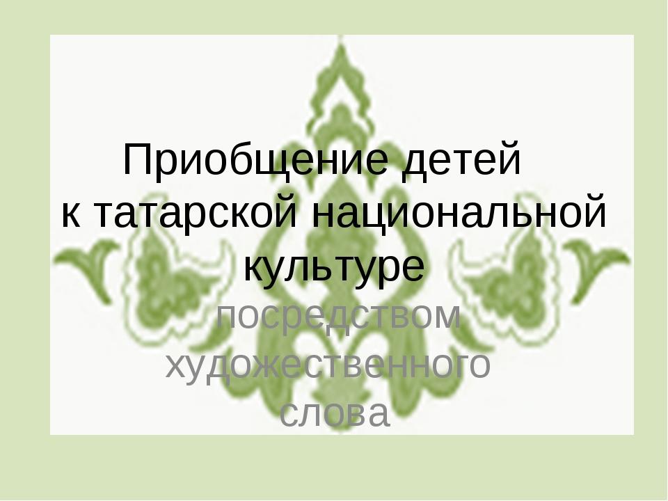 Приобщение детей к татарской национальной культуре посредством художественног...
