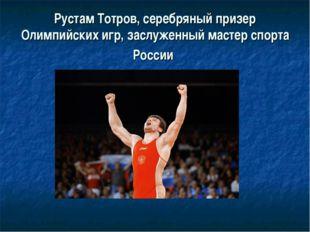 Рустам Тотров,серебряный призер Олимпийских игр, заслуженный мастер спорта Р