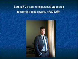 Евгений Сучков,генеральный директор консалтинговой группы «РАСТАМ»