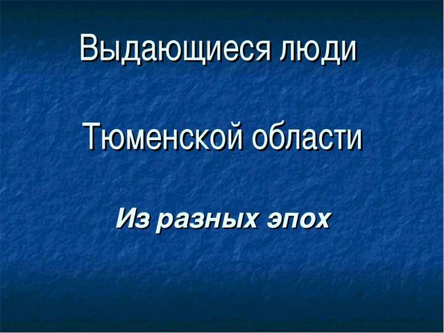 Выдающиеся люди Тюменской области Из разных эпох