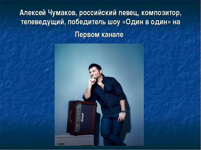 Алексей Чумаков,российский певец, композитор, телеведущий, победитель шоу «О...