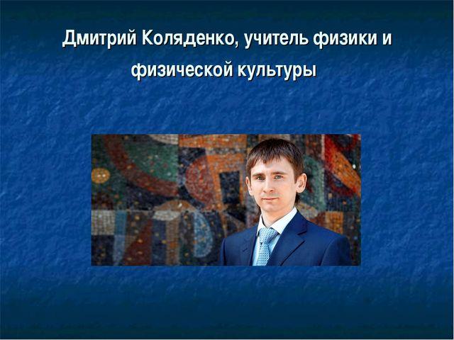 Дмитрий Коляденко, учитель физики и физической культуры