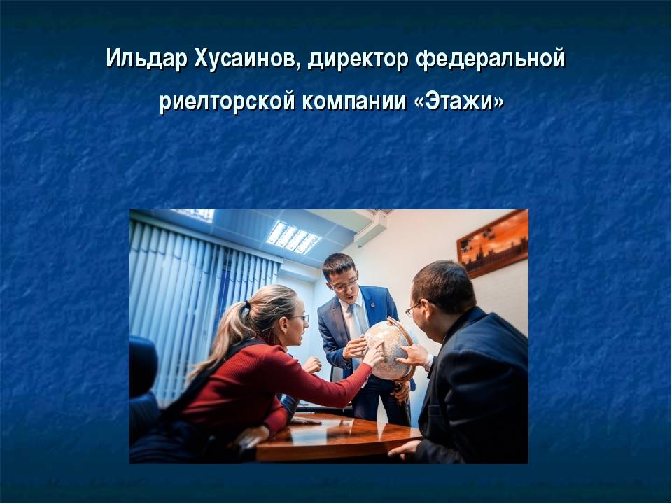 Ильдар Хусаинов,директор федеральной риелторской компании «Этажи»