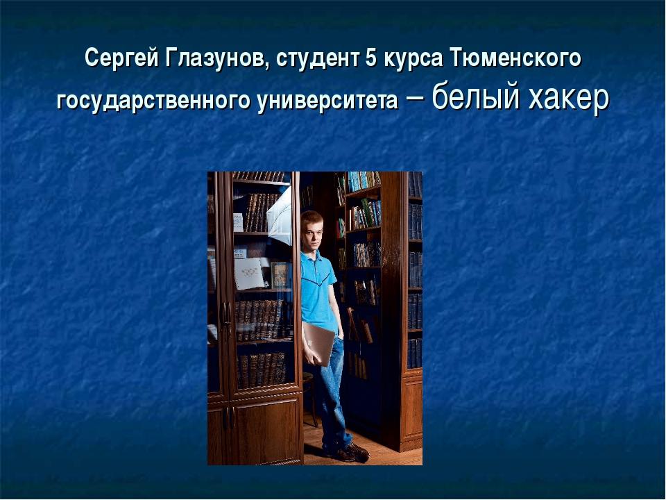 Сергей Глазунов,студент 5 курса Тюменского государственного университета – б...