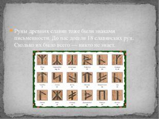 Руны древних славян тоже были знаками письменности. До нас дошли 18 славянски