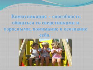 Коммуникация – способность общаться со сверстниками и взрослыми, понимание и