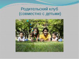 Родительский клуб (совместно с детьми)