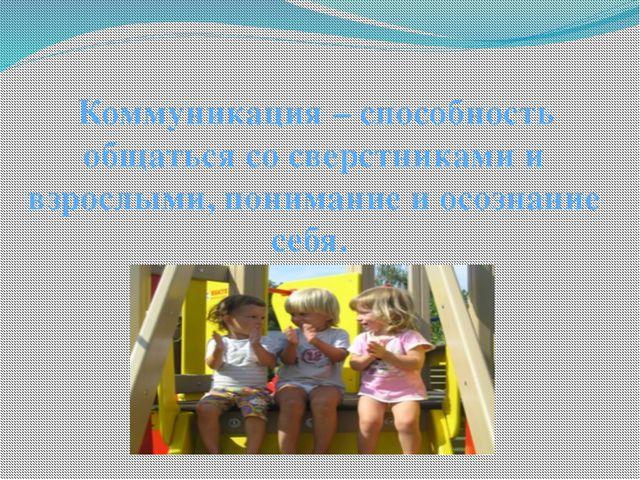 Коммуникация – способность общаться со сверстниками и взрослыми, понимание и...