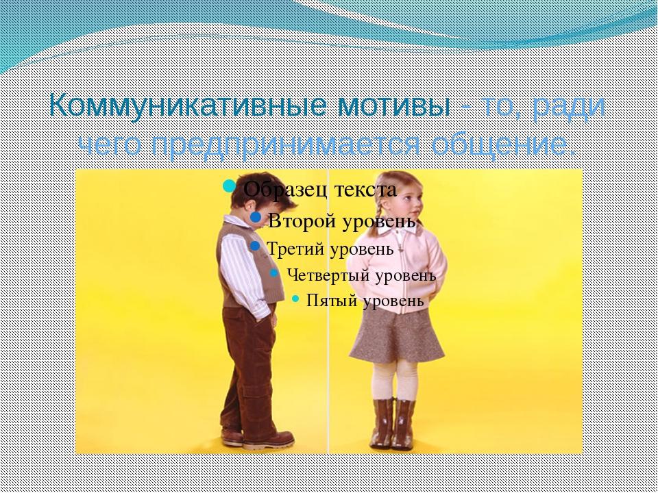 Коммуникативные мотивы - то, ради чего предпринимается общение.