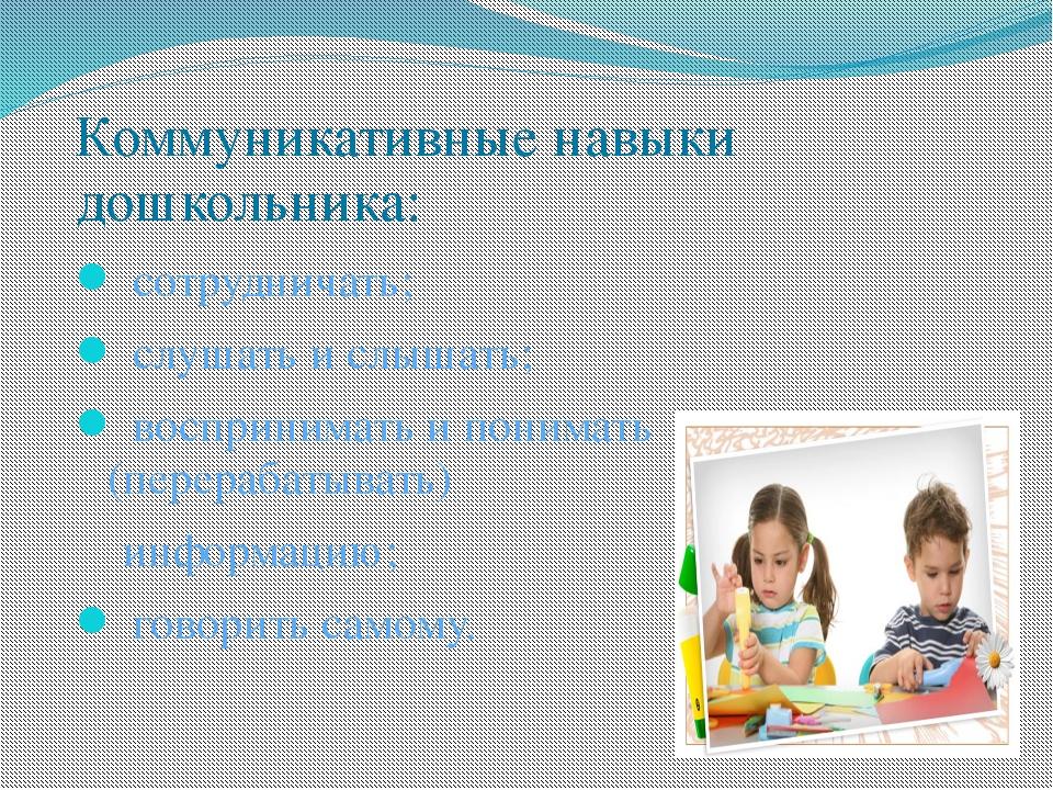 Коммуникативные навыки дошкольника: сотрудничать; слушать ислышать; воспри...
