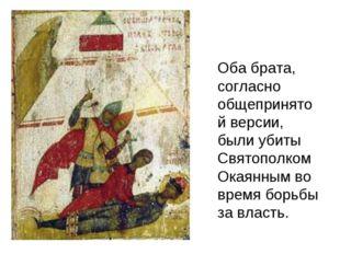 Оба брата, согласно общепринятой версии, были убиты Святополком Окаянным во