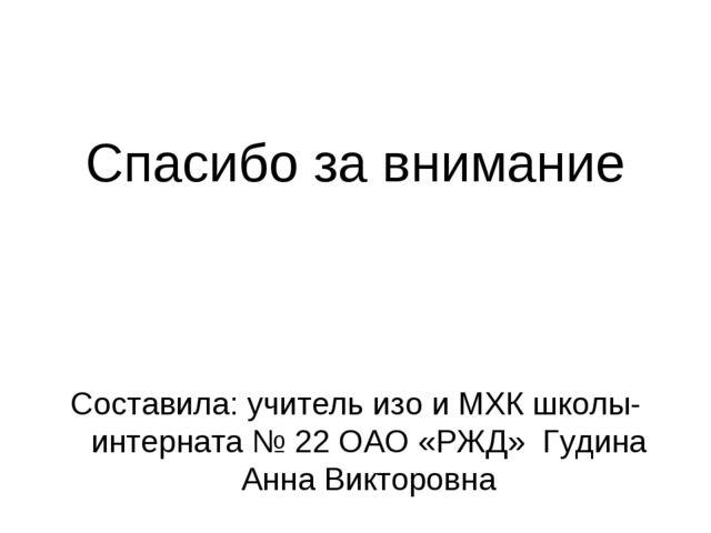 Спасибо за внимание Составила: учитель изо и МХК школы-интерната № 22 ОАО «РЖ...
