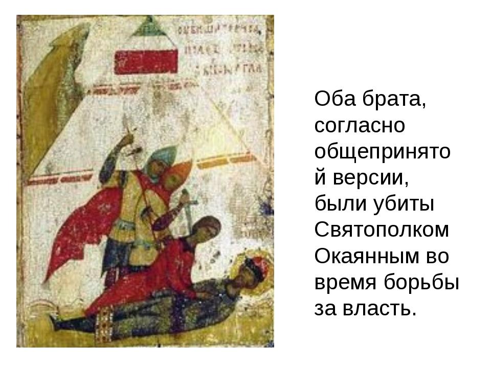 Оба брата, согласно общепринятой версии, были убиты Святополком Окаянным во...
