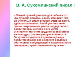 В. А. Сухомлинский писал : « Самый лучший учитель для ребенка тот, кто духовн