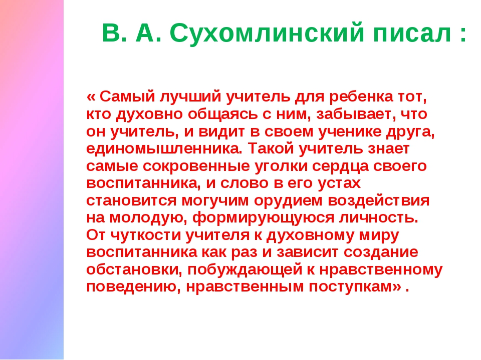 В. А. Сухомлинский писал : « Самый лучший учитель для ребенка тот, кто духовн...