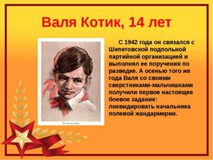 Валя Котик, 14 лет С 1942 года он связался с Шепетовской подпольной партийной
