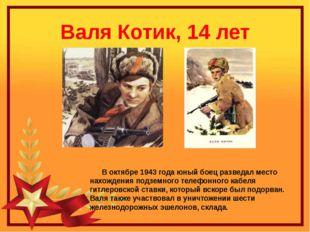 Валя Котик, 14 лет В октябре 1943 года юный боец разведал место нахождения по