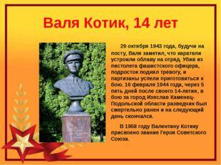 Валя Котик, 14 лет 29 октября 1943 года, будучи на посту, Валя заметил, что к