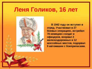 Леня Голиков, 16 лет В 1942 году он вступил в отряд. Участвовал в 27 боевых о