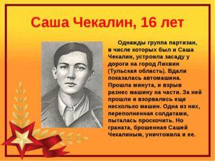Саша Чекалин, 16 лет Однажды группа партизан, в числе которых был и Саша Чека