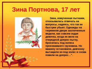 Зина Портнова, 17 лет Зина, измученная пытками, отказывалась отвечать на вопр