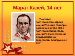 Марат Казей, 14 лет Участник партизанского отряда имени 25-летия Октября, раз