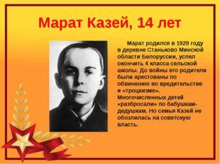 Марат Казей, 14 лет Марат родился в 1929 году в деревне Станьково Минской обл