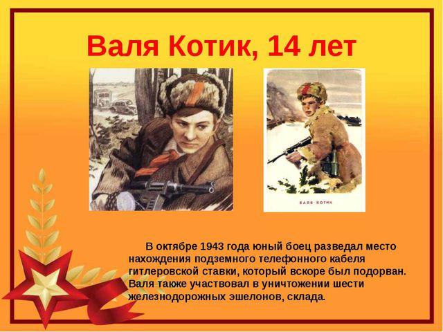 Валя Котик, 14 лет В октябре 1943 года юный боец разведал место нахождения по...