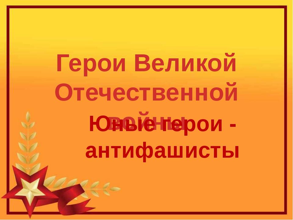 Герои Великой Отечественной войны Юные герои - антифашисты