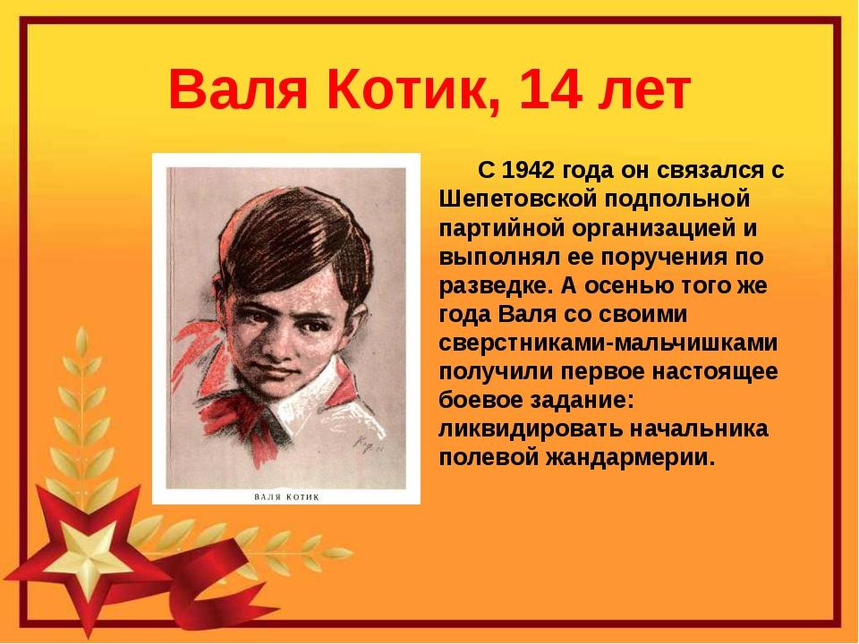 Валя Котик, 14 лет С 1942 года он связался с Шепетовской подпольной партийной...