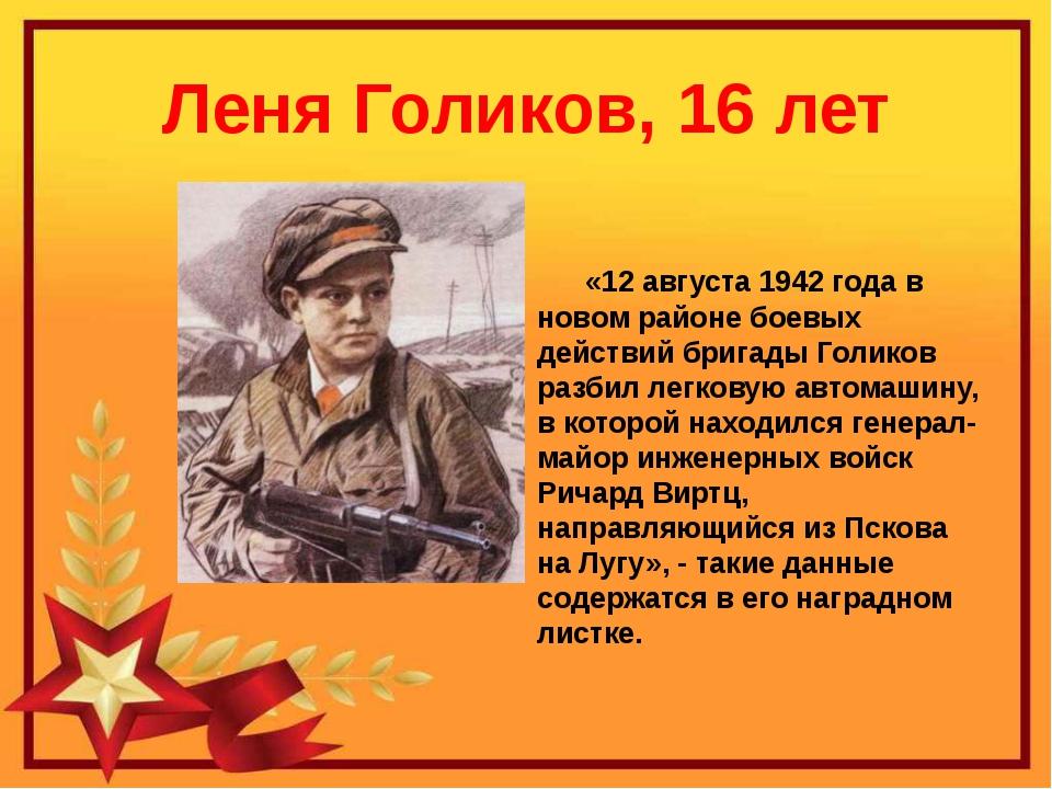 Леня Голиков, 16 лет «12 августа 1942 года в новом районе боевых действий бри...